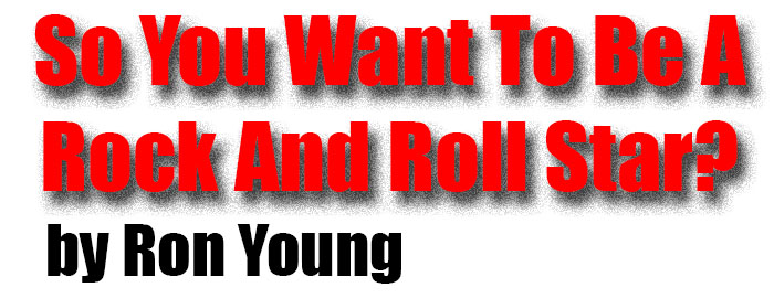 LIVE FAST, DIE YOUNG, AND LEAVE A GOOD LOOKING POST, So You Want To Be A Rock And Roll Star?
