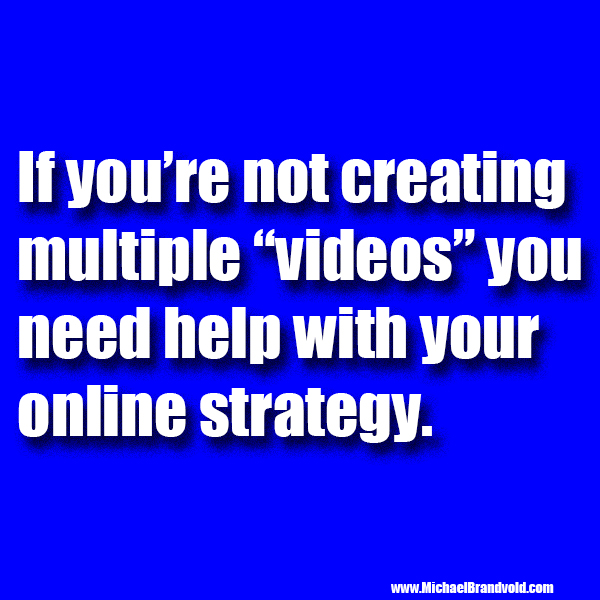 "If you're not creating multiple ""videos"" you need help with your online strategy."