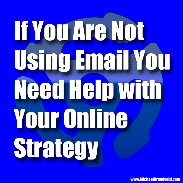 If You Are Not Using Email You Need Help with Your Online Strategy