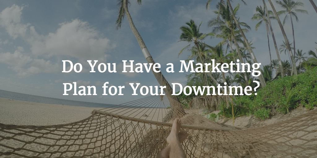Do You Have a Marketing Plan for Your Downtime?