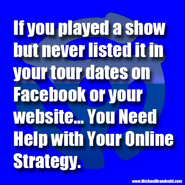 If you played a show but never listed it in your tour dates on Facebook or your website... You Need Help with Your Online Strategy.