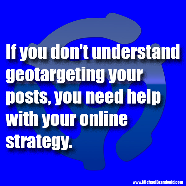 If you don't understand geotargeting your posts, you need help with your online strategy.