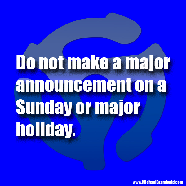 Do not make a major announcement on a Sunday or major holiday.