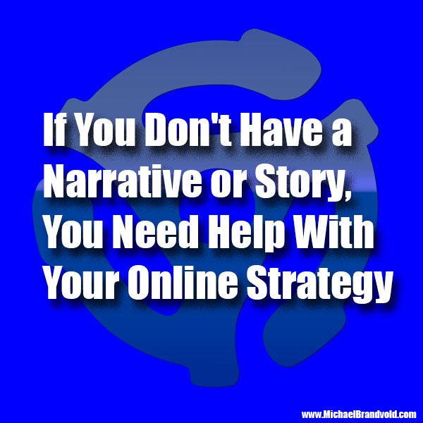If You Don't Have a Narrative or Story, You Need Help With Your Online Strategy