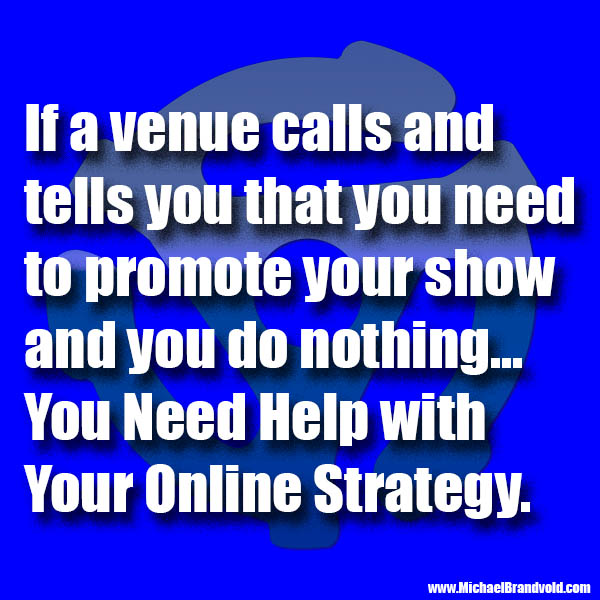 You need help if a venue calls and tells you that you need to promote your show and you do nothing.