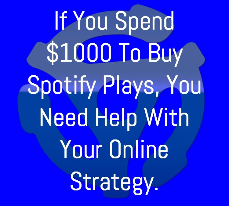 If You Spend $1000 To Buy Spotify Plays, You Need Help With Your Online Strategy
