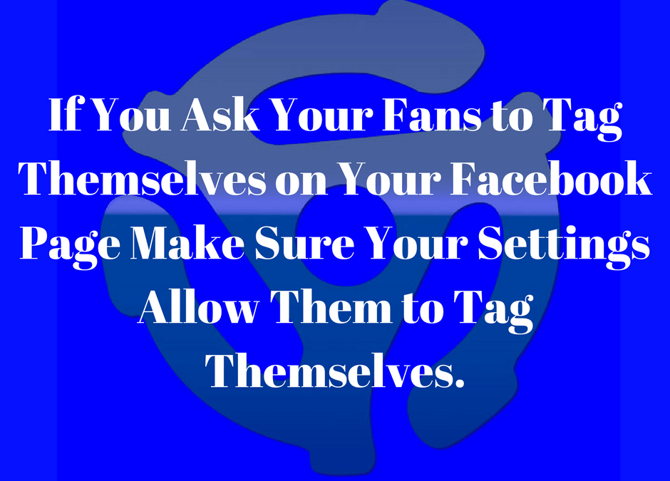 If you ask your fans to tag themselves on your Facebook page and your setting don't allow them to tag themselves, you need help with your online strategy.